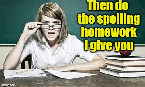 teacher | Then do the spelling homework I give you | image tagged in teacher | made w/ Imgflip meme maker