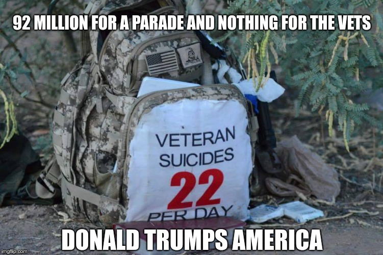 22 a day | 92 MILLION FOR A PARADE AND NOTHING FOR THE VETS DONALD TRUMPS AMERICA | image tagged in trump,vets,gop,nazi,fascist | made w/ Imgflip meme maker