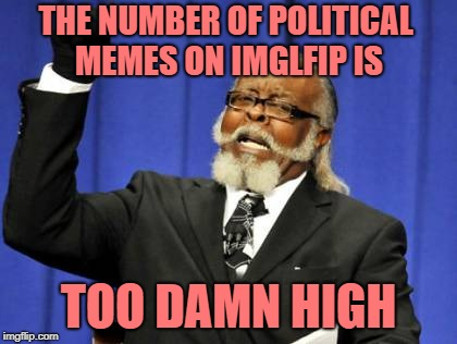 Too Damn High | THE NUMBER OF POLITICAL MEMES ON IMGLFIP IS TOO DAMN HIGH | image tagged in memes,too damn high,doctordoomsday180,political meme,political,funny | made w/ Imgflip meme maker