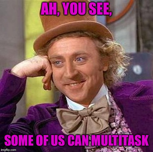 AH, YOU SEE, SOME OF US CAN MULTITASK | image tagged in memes,creepy condescending wonka | made w/ Imgflip meme maker
