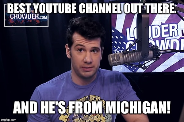 Steven Crowder | BEST YOUTUBE CHANNEL OUT THERE. AND HE'S FROM MICHIGAN! | image tagged in steven crowder | made w/ Imgflip meme maker
