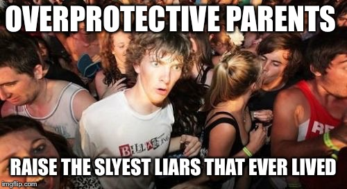 Sudden Clarity Clarence | OVERPROTECTIVE PARENTS RAISE THE SLYEST LIARS THAT EVER LIVED | image tagged in memes,sudden clarity clarence | made w/ Imgflip meme maker