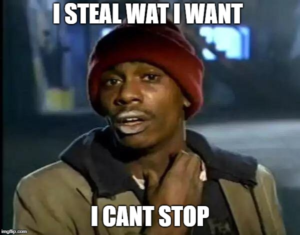 Y'all Got Any More Of That | I STEAL WAT I WANT I CANT STOP | image tagged in memes,y'all got any more of that | made w/ Imgflip meme maker