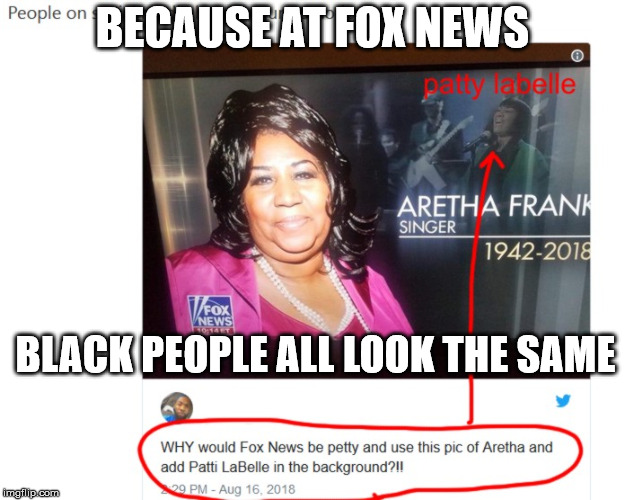 fair and balanced | BECAUSE AT FOX NEWS BLACK PEOPLE ALL LOOK THE SAME | image tagged in aretha franklin,fox news,conservative logic,racism | made w/ Imgflip meme maker