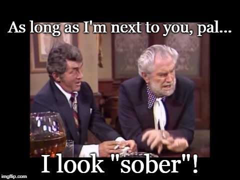 "Sober | As long as I'm next to you, pal... I look ""sober""! 