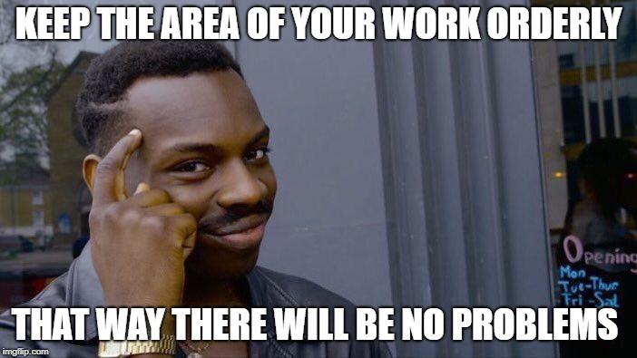 Roll Safe Think About It | KEEP THE AREA OF ​​YOUR WORK ORDERLY THAT WAY THERE WILL BE NO PROBLEMS | image tagged in memes,roll safe think about it | made w/ Imgflip meme maker