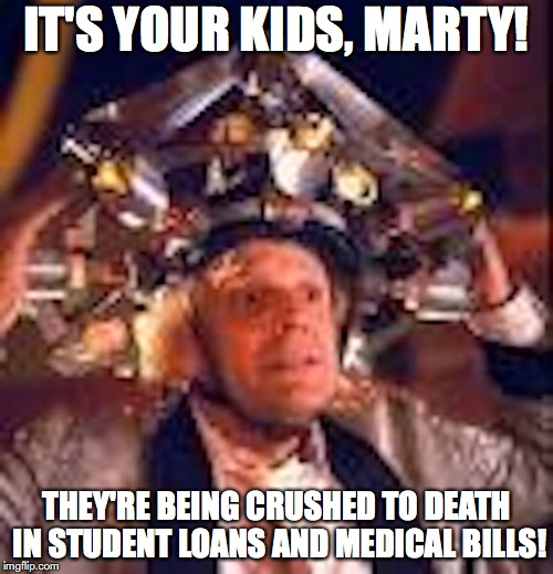 Doctor Emmet Brown | IT'S YOUR KIDS, MARTY! THEY'RE BEING CRUSHED TO DEATH IN STUDENT LOANS AND MEDICAL BILLS! | image tagged in bernie sanders,memes | made w/ Imgflip meme maker