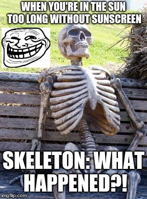 Waiting Skeleton | WHEN YOU'RE IN THE SUN TOO LONG WITHOUT SUNSCREEN SKELETON: WHAT HAPPENED?! | image tagged in memes,waiting skeleton | made w/ Imgflip meme maker