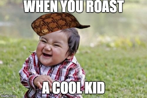 Evil Toddler | WHEN YOU ROAST A COOL KID | image tagged in memes,evil toddler,scumbag | made w/ Imgflip meme maker