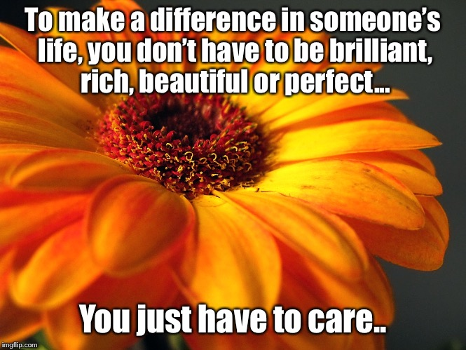 Be the reason someone smiles  | To make a difference in someone's life, you don't have to be brilliant, rich, beautiful or perfect... You just have to care.. | image tagged in inspiration | made w/ Imgflip meme maker