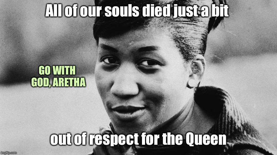 Queen of Soul shall be missed | All of our souls died just a bit out of respect for the Queen GO WITH GOD, ARETHA | image tagged in aretha franklin,queen of soul,memorial,go with god,respect | made w/ Imgflip meme maker