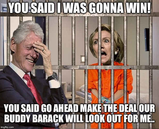 Hillary Jail |  YOU SAID I WAS GONNA WIN! YOU SAID GO AHEAD MAKE THE DEAL OUR BUDDY BARACK WILL LOOK OUT FOR ME.. | image tagged in hillary jail | made w/ Imgflip meme maker