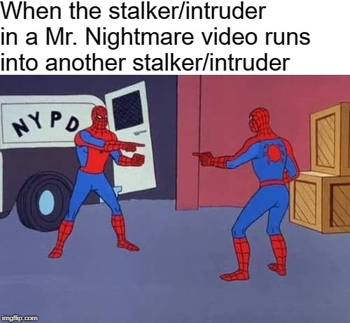 The Stalker in a Mr. Nightmare Video |  When the stalker/intruder in a Mr. Nightmare video runs into another stalker/intruder | image tagged in mr nightmare,youtube,youtubers,scary | made w/ Imgflip meme maker