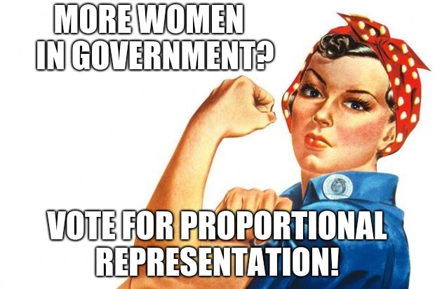 women's rights and proportional representation  | MORE WOMEN  IN GOVERNMENT? VOTE FOR PROPORTIONAL REPRESENTATION! | image tagged in women rights,proportional representation,electoral reform | made w/ Imgflip meme maker