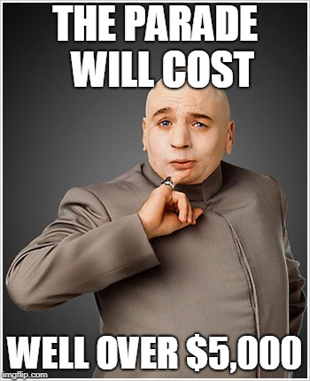 Dr Evil | THE PARADE  WILL COST WELL OVER $5,000 | image tagged in memes,dr evil | made w/ Imgflip meme maker