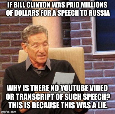 Bill Clinton would have made sure CNN and RT were there to televise it live if it were true | IF BILL CLINTON WAS PAID MILLIONS OF DOLLARS FOR A SPEECH TO RUSSIA WHY IS THERE NO YOUTUBE VIDEO OR TRANSCRIPT OF SUCH SPEECH? THIS IS BECA | image tagged in memes,maury lie detector,clinton,lies | made w/ Imgflip meme maker