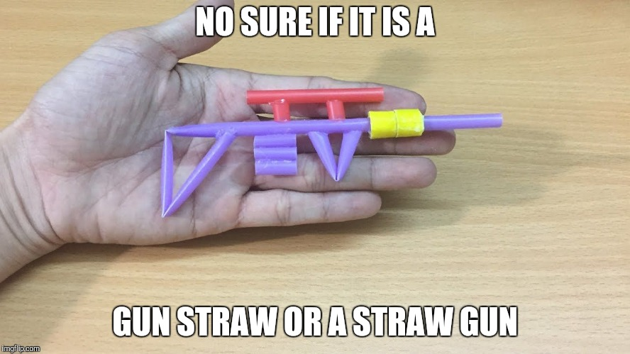 NO SURE IF IT IS A GUN STRAW OR A STRAW GUN | made w/ Imgflip meme maker