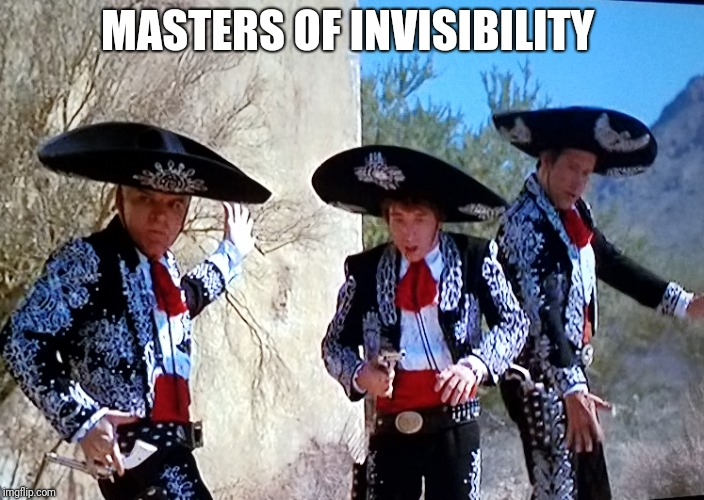 MASTERS OF INVISIBILITY | image tagged in three amigos,invisible | made w/ Imgflip meme maker