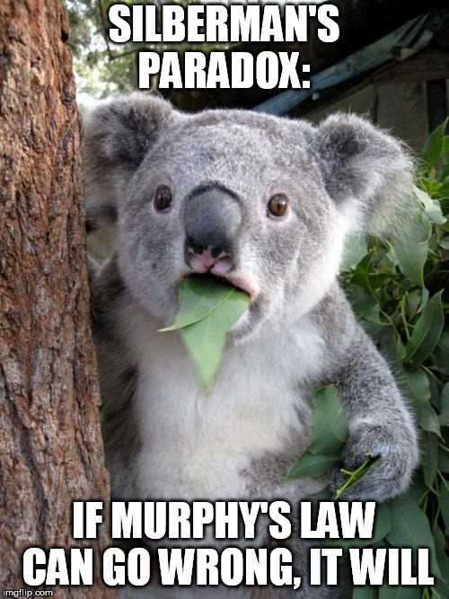 Good luck guessing exactly when, but... | SILBERMAN'S PARADOX: IF MURPHY'S LAW CAN GO WRONG, IT WILL | image tagged in memes,surprised koala,murphy's law,paradox | made w/ Imgflip meme maker