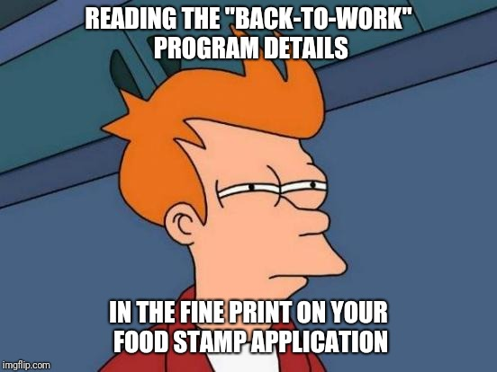 "Futurama Fry | READING THE ""BACK-TO-WORK"" PROGRAM DETAILS IN THE FINE PRINT ON YOUR FOOD STAMP APPLICATION 