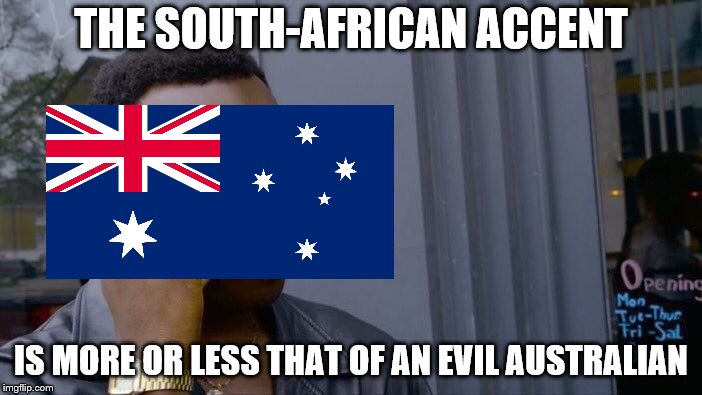 Evil Australian | THE SOUTH-AFRICAN ACCENT IS MORE OR LESS THAT OF AN EVIL AUSTRALIAN | image tagged in memes,roll safe think about it,funny,south africa,australia,australians | made w/ Imgflip meme maker