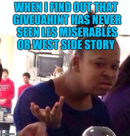 I was busting her chops today for never having seen these classics and telling her all about them so she watched both tonight :) | WHEN I FIND OUT THAT GIVEUAHINT HAS NEVER SEEN LES MISERABLES OR WEST SIDE STORY | image tagged in memes,black girl wat,giveuahint,jbmemegeek,les miserables,west side story | made w/ Imgflip meme maker