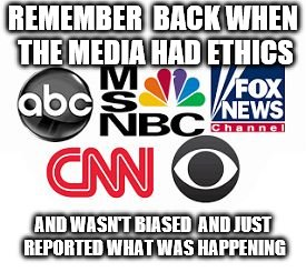 Media Lies |  REMEMBER  BACK WHEN THE MEDIA HAD ETHICS; AND WASN'T BIASED  AND JUST REPORTED WHAT WAS HAPPENING | image tagged in media lies | made w/ Imgflip meme maker