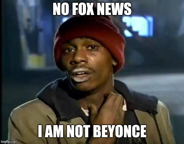 Y'all Got Any More Of That | NO FOX NEWS I AM NOT BEYONCE | image tagged in memes,y'all got any more of that | made w/ Imgflip meme maker