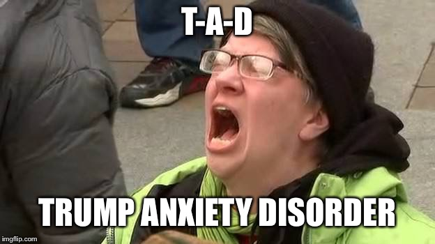 Screaming Trump Protester at Inauguration | T-A-D TRUMP ANXIETY DISORDER | image tagged in screaming trump protester at inauguration | made w/ Imgflip meme maker