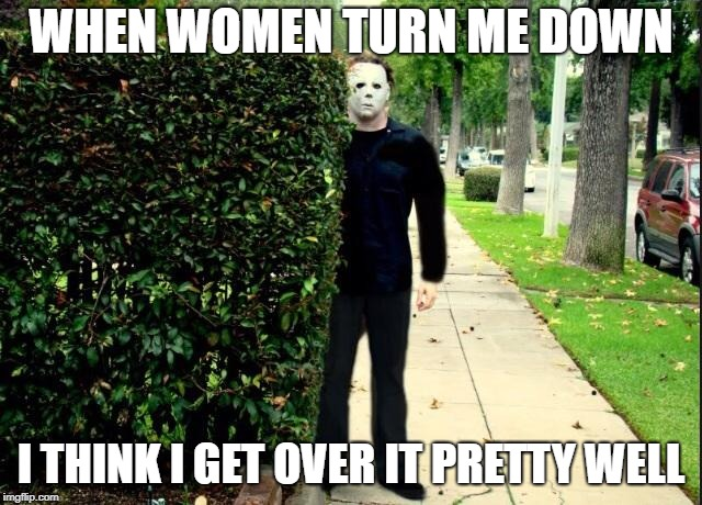 Michael Myers Bush Stalking | WHEN WOMEN TURN ME DOWN I THINK I GET OVER IT PRETTY WELL | image tagged in michael myers bush stalking | made w/ Imgflip meme maker
