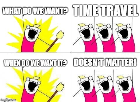 Whenever really. | WHAT DO WE WANT? TIME TRAVEL WHEN DO WE WANT IT? DOESN'T MATTER! | image tagged in memes,what do we want | made w/ Imgflip meme maker