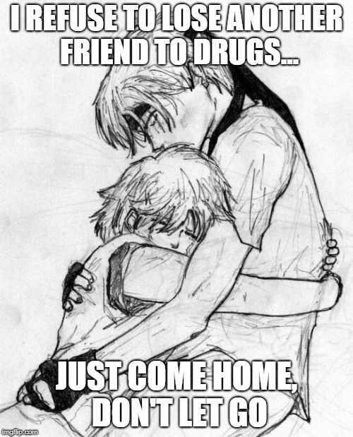 I REFUSE TO LOSE ANOTHER FRIEND TO DRUGS... JUST COME HOME, DON'T LET GO | image tagged in drugs are bad,don't do drugs,help me,i love you | made w/ Imgflip meme maker