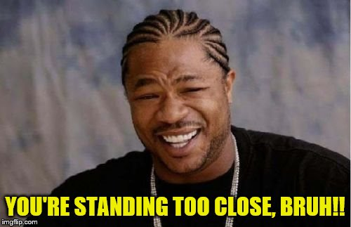 Yo Dawg Heard You Meme | YOU'RE STANDING TOO CLOSE, BRUH!! | image tagged in memes,yo dawg heard you | made w/ Imgflip meme maker