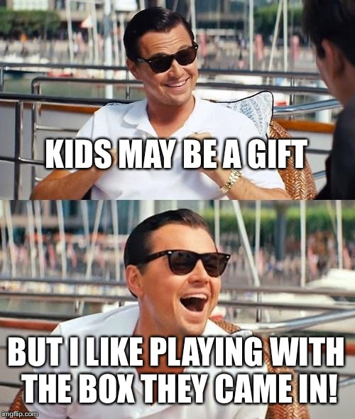 Leonardo Dicaprio Wolf Of Wall Street | KIDS MAY BE A GIFT BUT I LIKE PLAYING WITH THE BOX THEY CAME IN! | image tagged in memes,leonardo dicaprio wolf of wall street | made w/ Imgflip meme maker