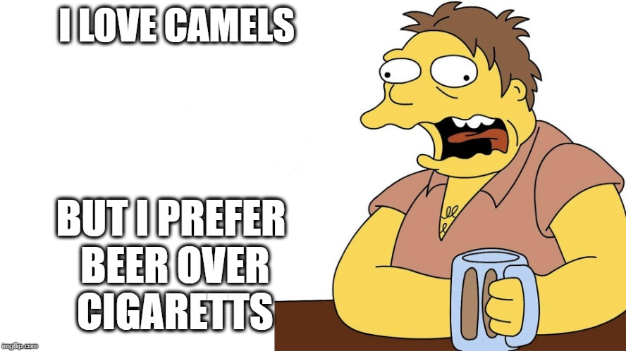Barnie | I LOVE CAMELS BUT I PREFER BEER OVER CIGARETTS | image tagged in barnie | made w/ Imgflip meme maker
