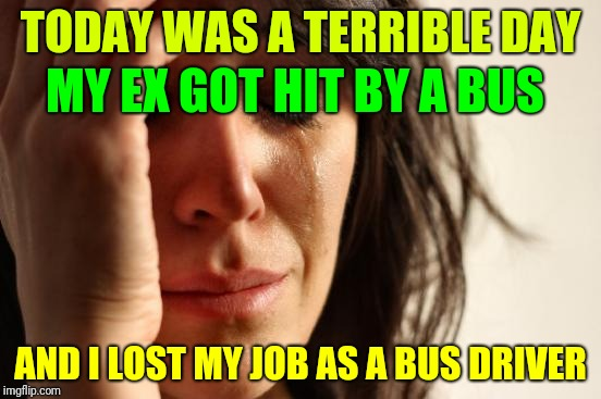 I was hoping to get away with it......  | TODAY WAS A TERRIBLE DAY AND I LOST MY JOB AS A BUS DRIVER MY EX GOT HIT BY A BUS | image tagged in memes,first world problems,crazy ex girlfriend | made w/ Imgflip meme maker