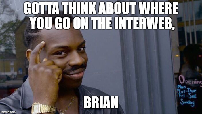 Roll Safe Think About It Meme | GOTTA THINK ABOUT WHERE YOU GO ON THE INTERWEB, BRIAN | image tagged in memes,roll safe think about it | made w/ Imgflip meme maker