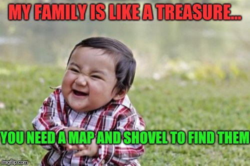 Family matters  | MY FAMILY IS LIKE A TREASURE… YOU NEED A MAP AND SHOVEL TO FIND THEM | image tagged in memes,evil toddler,family feud,family photo | made w/ Imgflip meme maker