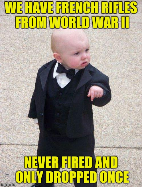 boss baby | WE HAVE FRENCH RIFLES FROM WORLD WAR II NEVER FIRED AND ONLY DROPPED ONCE | image tagged in boss baby | made w/ Imgflip meme maker