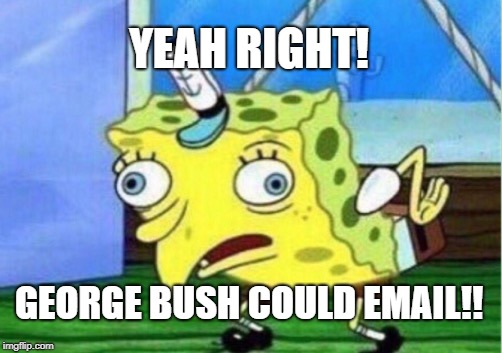 Mocking Spongebob Meme | YEAH RIGHT! GEORGE BUSH COULD EMAIL!! | image tagged in memes,mocking spongebob | made w/ Imgflip meme maker