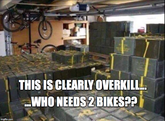 Doomsday preppers and their garages | ...WHO NEEDS 2 BIKES?? THIS IS CLEARLY OVERKILL... | image tagged in ammo,bike,one does not simply,overkill | made w/ Imgflip meme maker
