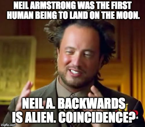 Say it with me.... | NEIL ARMSTRONG WAS THE FIRST HUMAN BEING TO LAND ON THE MOON. NEIL A. BACKWARDS IS ALIEN. COINCIDENCE? | image tagged in memes,ancient aliens,aliens,history,history channel | made w/ Imgflip meme maker