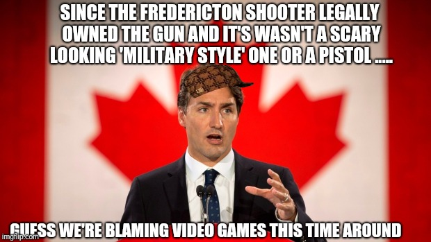 Maybe now gamers will know how law abiding gun owners feel when they get blamed for criminals | SINCE THE FREDERICTON SHOOTER LEGALLY OWNED THE GUN AND IT'S WASN'T A SCARY LOOKING 'MILITARY STYLE' ONE OR A PISTOL ..... GUESS WE'RE BLAMI | image tagged in justin trudeau,scumbag,gamers,liberals,stupid liberals | made w/ Imgflip meme maker