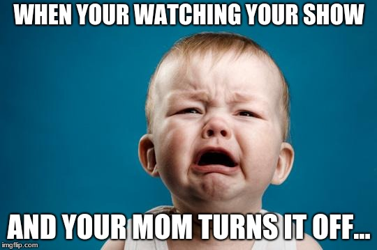 BABY CRYING | WHEN YOUR WATCHING YOUR SHOW AND YOUR MOM TURNS IT OFF... | image tagged in baby crying | made w/ Imgflip meme maker
