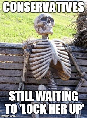 Waiting Skeleton | CONSERVATIVES STILL WAITING TO 'LOCK HER UP' | image tagged in memes,waiting skeleton | made w/ Imgflip meme maker