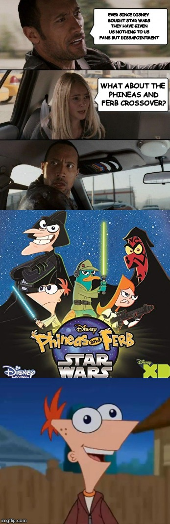 For some reason I don't get along with Star Wars fans | EVER SINCE DISNEY BOUGHT STAR WARS THEY HAVE GIVEN US NOTHING TO US FANS BUT DISSAPOINTMENT WHAT ABOUT THE PHINEAS AND FERB CROSSOVER? | image tagged in disney killed star wars,phineas and ferb,memes,the rock driving | made w/ Imgflip meme maker