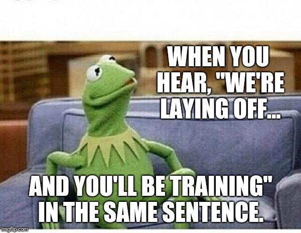 "KERMIT | WHEN YOU HEAR, ""WE'RE LAYING OFF... AND YOU'LL BE TRAINING"" IN THE SAME SENTENCE. 