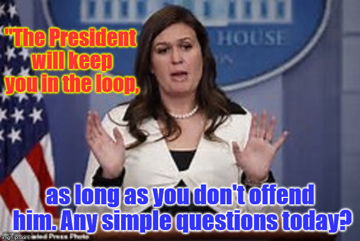 "sarah huckabee sanders  | ""The President will keep you in the loop, as long as you don't offend him. Any simple questions today? 