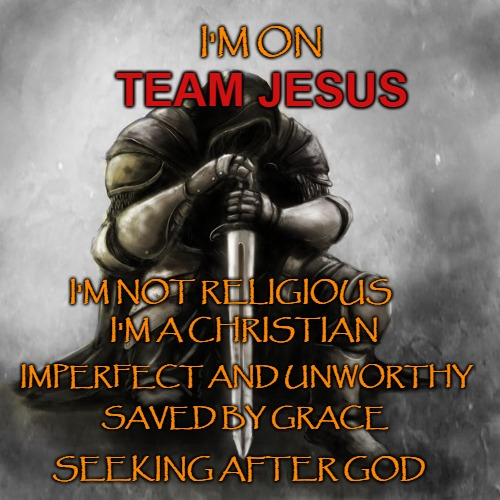 Knight on Team Jesus | I'M ON SEEKING AFTER GOD TEAM JESUS SAVED BY GRACE IMPERFECT AND UNWORTHY I'M A CHRISTIAN I'M NOT RELIGIOUS | image tagged in god,bible,holy bible,holy spirit,verse,bible verse | made w/ Imgflip meme maker
