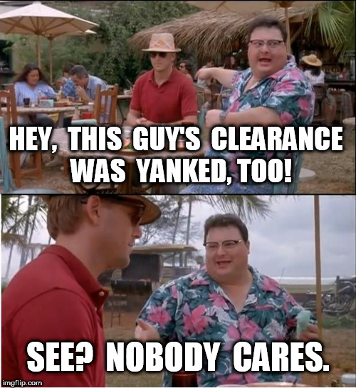 This guy's clearance was yanked too | HEY,  THIS  GUY'S  CLEARANCE  WAS  YANKED, TOO! SEE?  NOBODY  CARES. | image tagged in memes,see nobody cares,security clearance | made w/ Imgflip meme maker